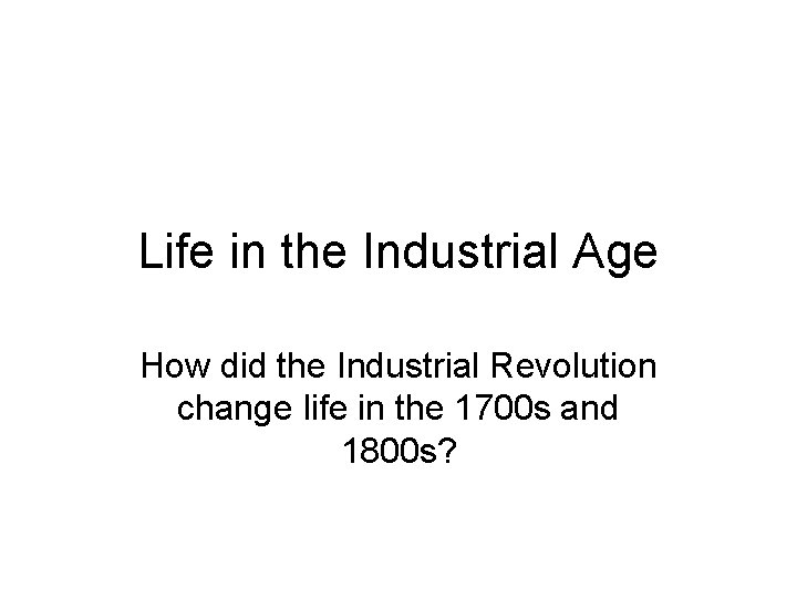 Life in the Industrial Age How did the Industrial Revolution change life in the