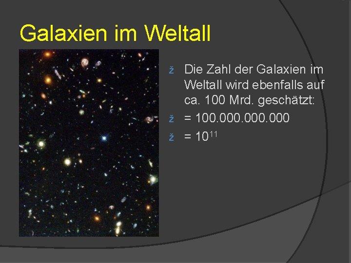 Galaxien im Weltall Die Zahl der Galaxien im Weltall wird ebenfalls auf ca. 100