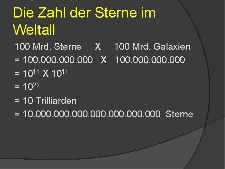 Die Zahl der Sterne im Weltall 100 Mrd. Sterne X 100 Mrd. Galaxien =