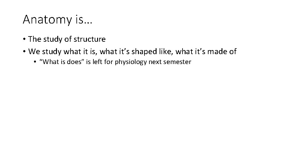 Anatomy is… • The study of structure • We study what it is, what