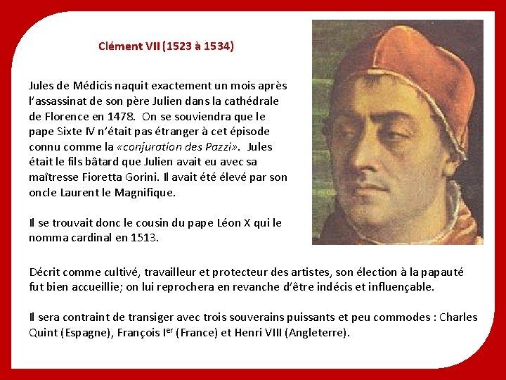 Clément VII (1523 à 1534) Jules de Médicis naquit exactement un mois après l'assassinat