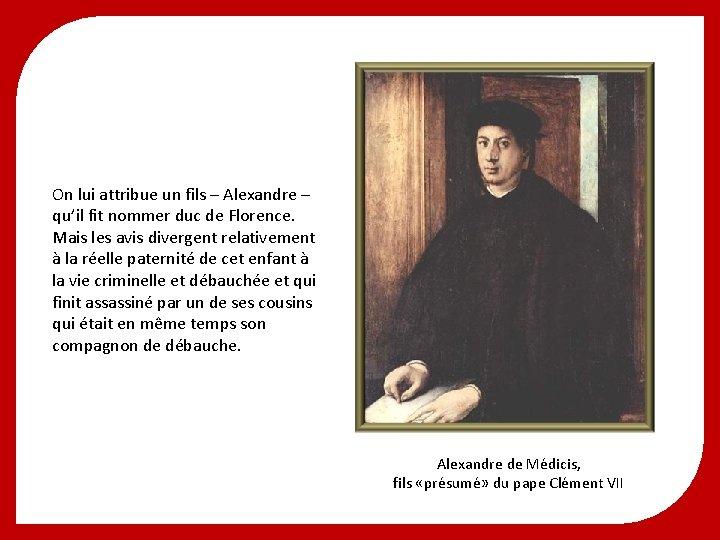 On lui attribue un fils – Alexandre – qu'il fit nommer duc de Florence.