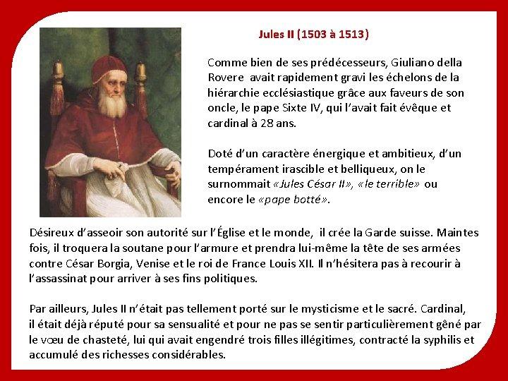 Jules II (1503 à 1513) Comme bien de ses prédécesseurs, Giuliano della Rovere avait