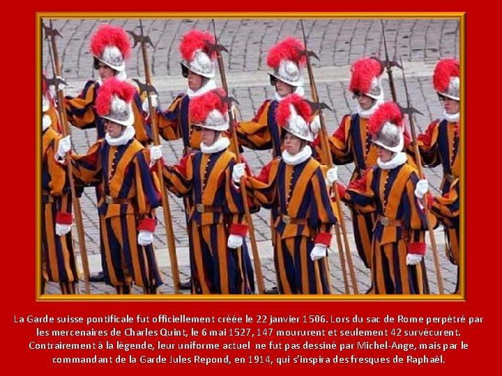 La Garde suisse pontificale fut officiellement créée le 22 janvier 1506. Lors du sac