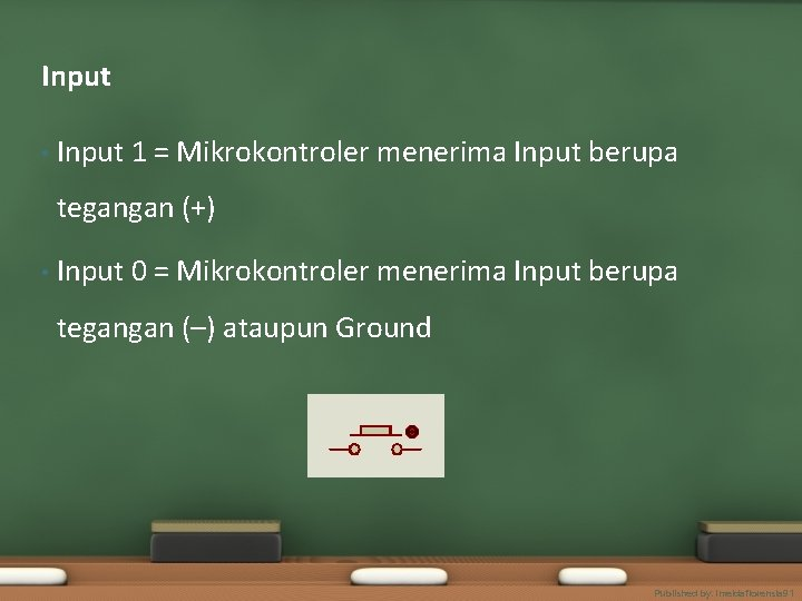 Input • Input 1 = Mikrokontroler menerima Input berupa tegangan (+) • Input 0