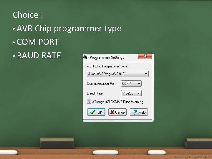 Choice : • AVR Chip programmer type • COM PORT • BAUD RATE Published