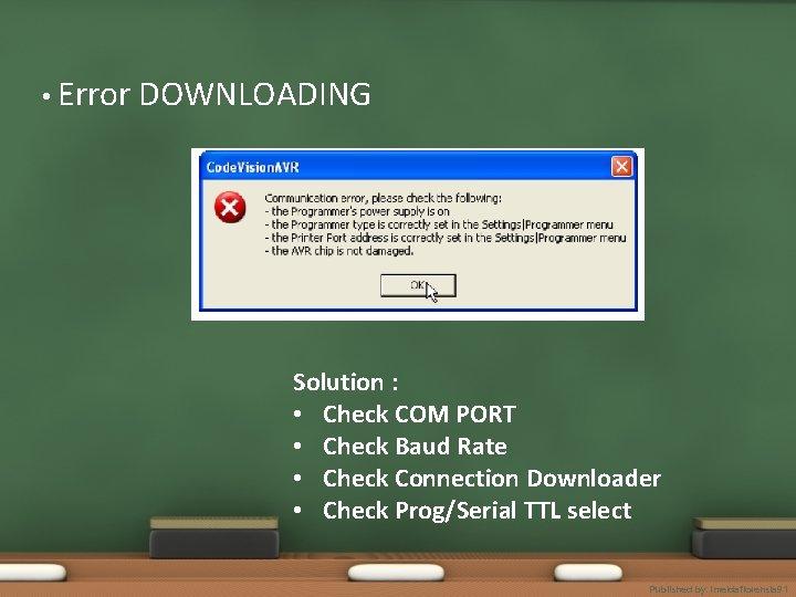 • Error DOWNLOADING Solution : • Check COM PORT • Check Baud Rate