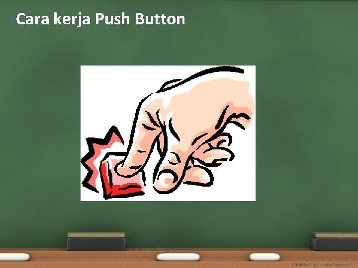 • Cara kerja Push Button Published by. imeldaflorensia 91
