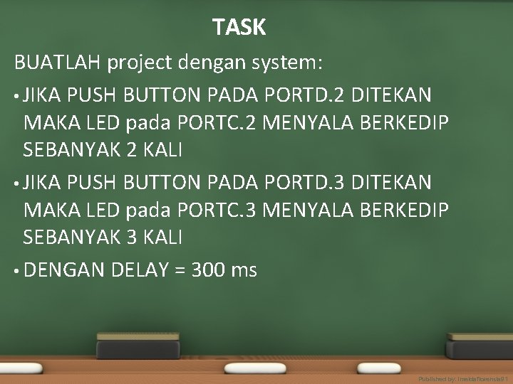 TASK BUATLAH project dengan system: • JIKA PUSH BUTTON PADA PORTD. 2 DITEKAN MAKA