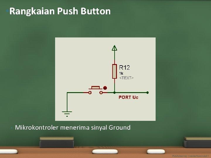 • Rangkaian Push Button • Mikrokontroler menerima sinyal Ground Published by. imeldaflorensia 91