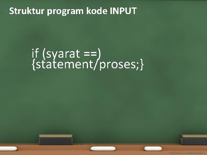 • Struktur program kode INPUT if (syarat ==) {statement/proses; } Published by. imeldaflorensia