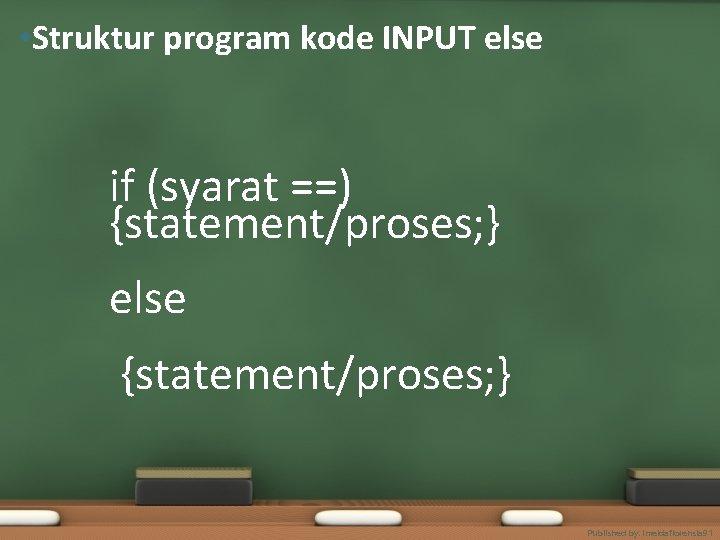 • Struktur program kode INPUT else if (syarat ==) {statement/proses; } else {statement/proses;