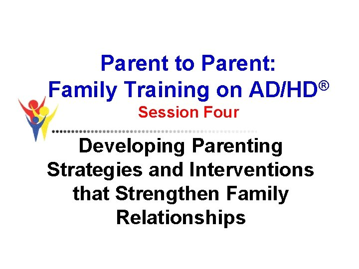 Parent to Parent: Family Training on AD/HD® Session Four Developing Parenting Strategies and Interventions