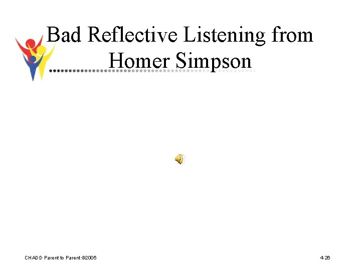Bad Reflective Listening from Homer Simpson CHADD Parent to Parent © 2005 4 -26