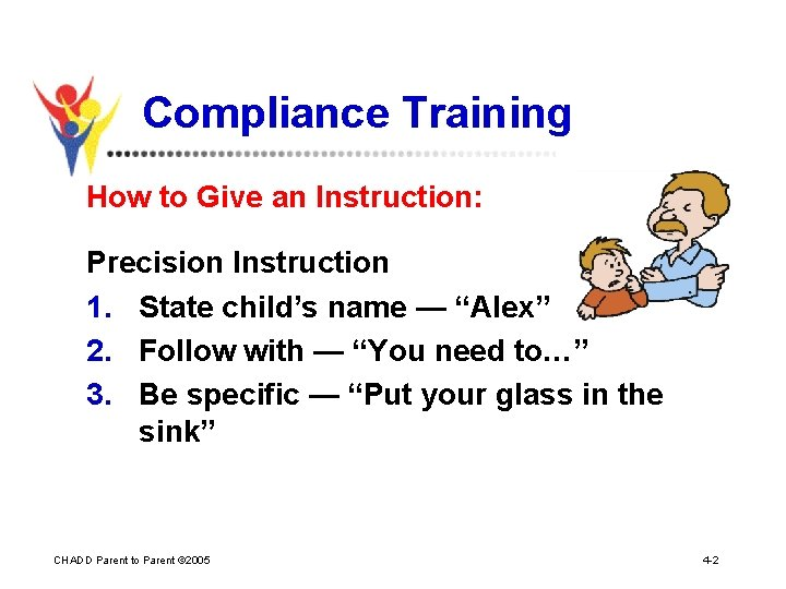Compliance Training How to Give an Instruction: Precision Instruction 1. State child's name —