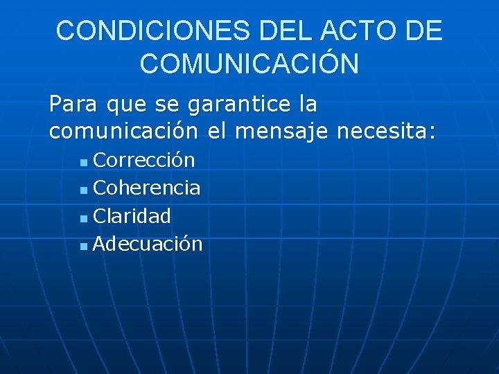 CONDICIONES DEL ACTO DE COMUNICACIÓN Para que se garantice la comunicación el mensaje necesita:
