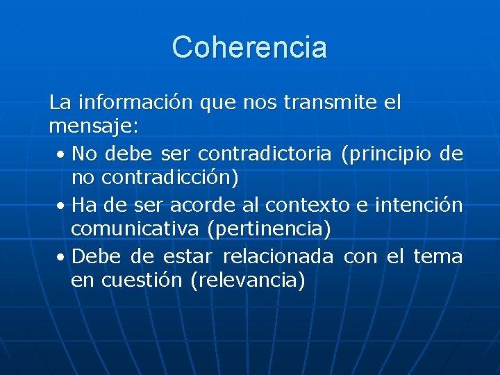 Coherencia La información que nos transmite el mensaje: • No debe ser contradictoria (principio