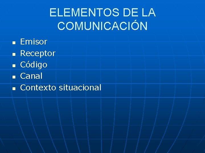 ELEMENTOS DE LA COMUNICACIÓN n n n Emisor Receptor Código Canal Contexto situacional