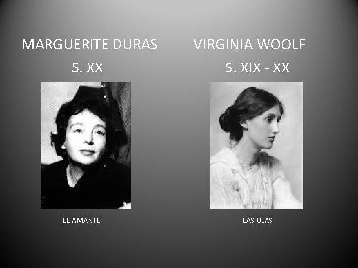 MARGUERITE DURAS S. XX EL AMANTE VIRGINIA WOOLF S. XIX - XX LAS OLAS