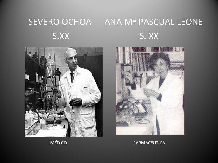 SEVERO OCHOA S. XX MÉDICO ANA Mª PASCUAL LEONE S. XX FARMACEUTICA