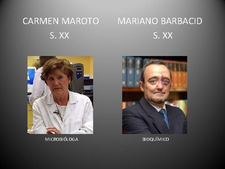 CARMEN MAROTO S. XX MICROBIÓLOGA MARIANO BARBACID S. XX BIOQUÍMICO