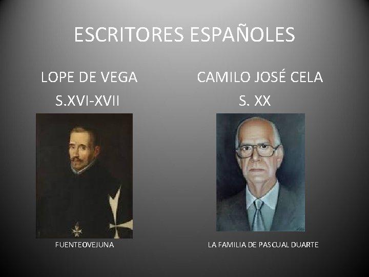 ESCRITORES ESPAÑOLES LOPE DE VEGA S. XVI-XVII FUENTEOVEJUNA CAMILO JOSÉ CELA S. XX LA