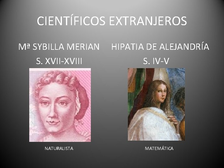 CIENTÍFICOS EXTRANJEROS Mª SYBILLA MERIAN S. XVII-XVIII HIPATIA DE ALEJANDRÍA S. IV-V NATURALISTA MATEMÁTICA