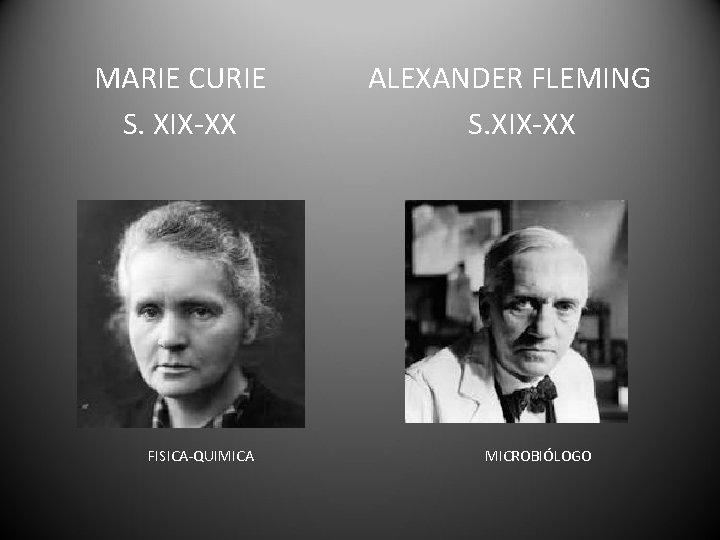 MARIE CURIE S. XIX-XX FISICA-QUIMICA ALEXANDER FLEMING S. XIX-XX MICROBIÓLOGO