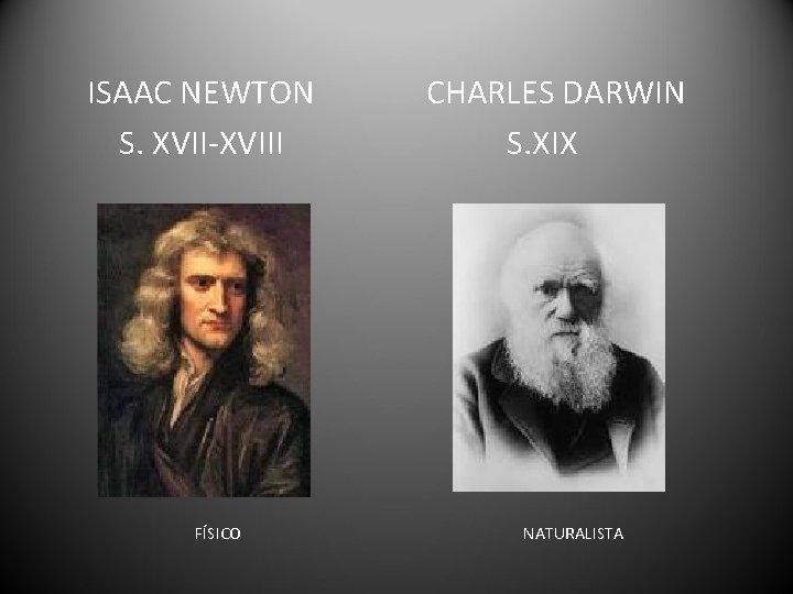 ISAAC NEWTON S. XVII-XVIII FÍSICO CHARLES DARWIN S. XIX NATURALISTA