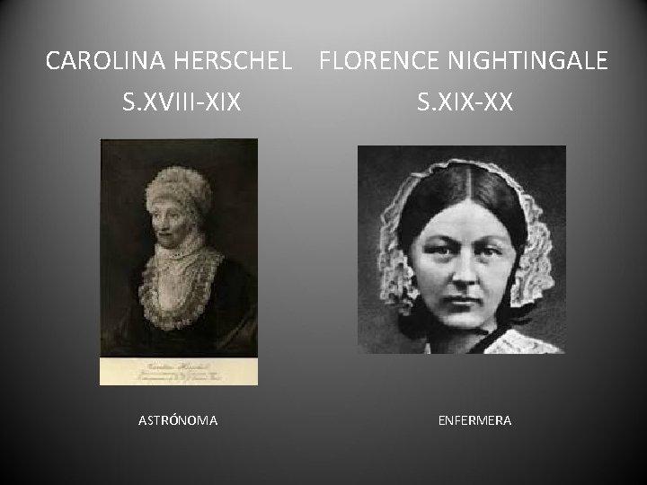 CAROLINA HERSCHEL FLORENCE NIGHTINGALE S. XVIII-XIX S. XIX-XX ASTRÓNOMA ENFERMERA