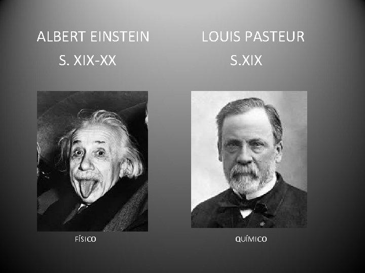 ALBERT EINSTEIN S. XIX-XX FÍSICO LOUIS PASTEUR S. XIX QUÍMICO