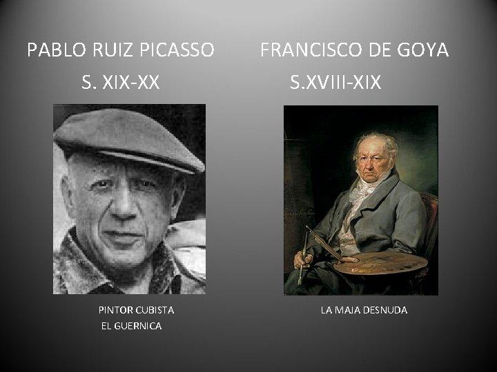 PABLO RUIZ PICASSO S. XIX-XX PINTOR CUBISTA EL GUERNICA FRANCISCO DE GOYA S. XVIII-XIX