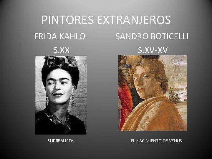 PINTORES EXTRANJEROS FRIDA KAHLO S. XX SURREALISTA SANDRO BOTICELLI S. XV-XVI EL NACIMIENTO DE