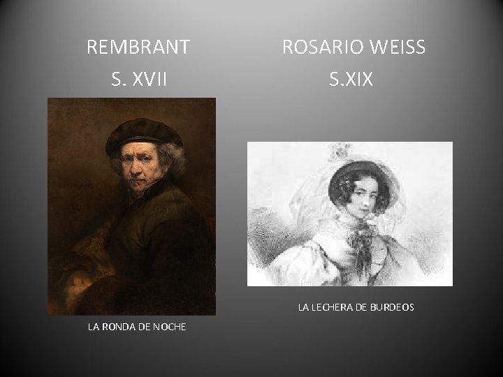 REMBRANT S. XVII ROSARIO WEISS S. XIX LA LECHERA DE BURDEOS LA RONDA DE