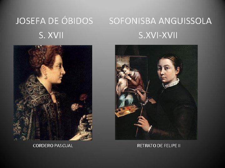 JOSEFA DE ÓBIDOS S. XVII CORDERO PASCUAL SOFONISBA ANGUISSOLA S. XVI-XVII RETRATO DE FELIPE