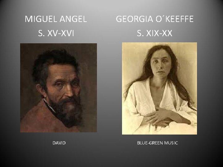 MIGUEL ANGEL S. XV-XVI DAVID GEORGIA O´KEEFFE S. XIX-XX BLUE-GREEN MUSIC