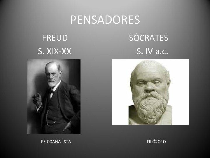 PENSADORES FREUD S. XIX-XX PSICOANALISTA SÓCRATES S. IV a. c. FILÓSOFO