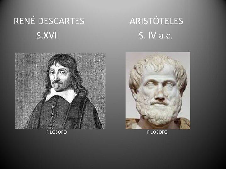 RENÉ DESCARTES S. XVII FILÓSOFO ARISTÓTELES S. IV a. c. FILÓSOFO
