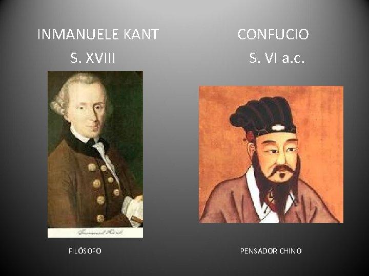 INMANUELE KANT S. XVIII FILÓSOFO CONFUCIO S. VI a. c. PENSADOR CHINO