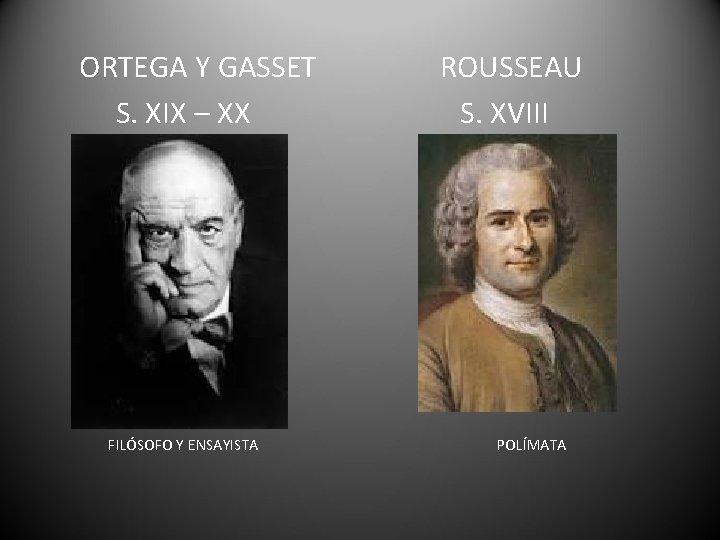 ORTEGA Y GASSET S. XIX – XX FILÓSOFO Y ENSAYISTA ROUSSEAU S. XVIII POLÍMATA