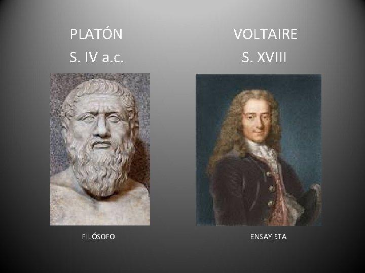 PLATÓN S. IV a. c. FILÓSOFO VOLTAIRE S. XVIII ENSAYISTA