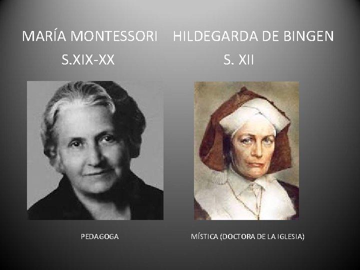 MARÍA MONTESSORI HILDEGARDA DE BINGEN S. XIX-XX S. XII PEDAGOGA MÍSTICA (DOCTORA DE LA