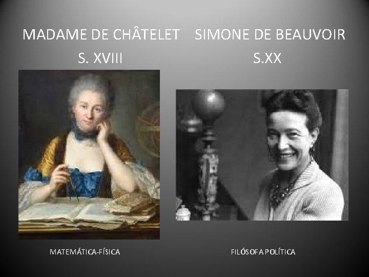 MADAME DE CH TELET SIMONE DE BEAUVOIR S. XVIII S. XX MATEMÁTICA-FÍSICA FILÓSOFA POLÍTICA