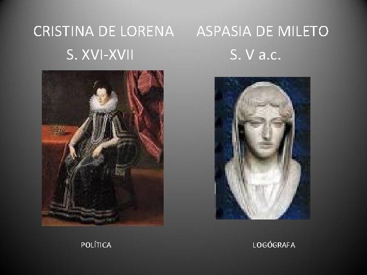 CRISTINA DE LORENA S. XVI-XVII POLÍTICA ASPASIA DE MILETO S. V a. c. LOGÓGRAFA