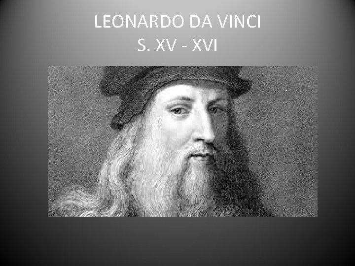 LEONARDO DA VINCI S. XV - XVI