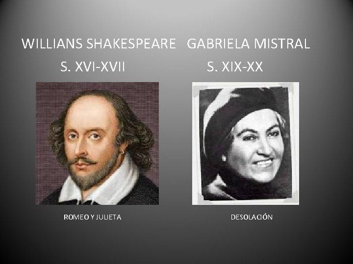 WILLIANS SHAKESPEARE GABRIELA MISTRAL S. XVI-XVII S. XIX-XX ROMEO Y JULIETA DESOLACIÓN