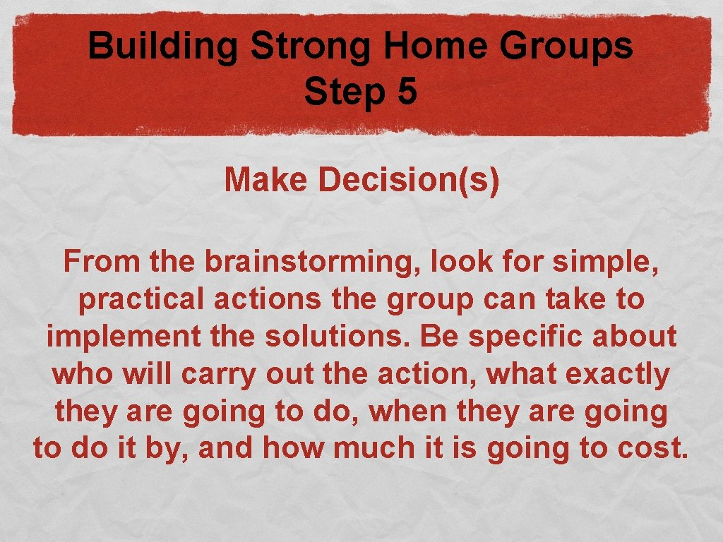 Building Strong Home Groups Step 5 Make Decision(s) From the brainstorming, look for simple,