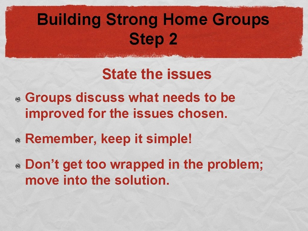 Building Strong Home Groups Step 2 State the issues Groups discuss what needs to