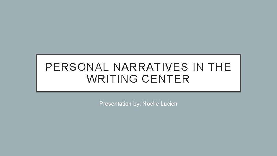 PERSONAL NARRATIVES IN THE WRITING CENTER Presentation by: Noelle Lucien