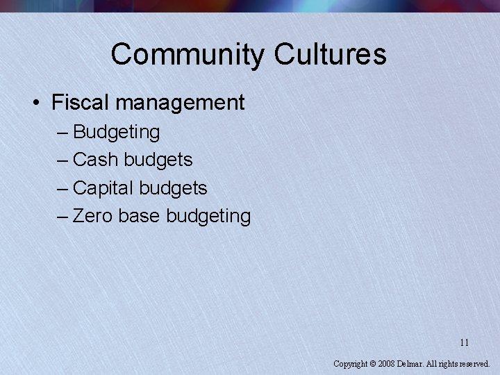 Community Cultures • Fiscal management – Budgeting – Cash budgets – Capital budgets –